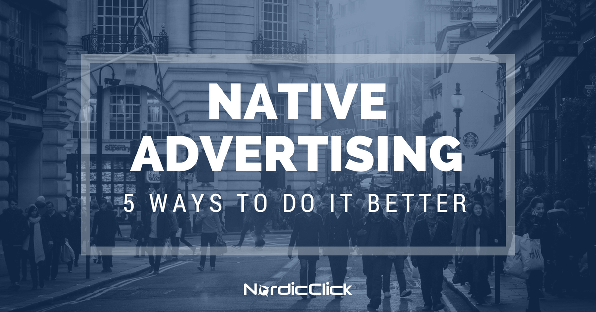 Native Advertising - 5 Ways to Do It Better - NordicClick Blog