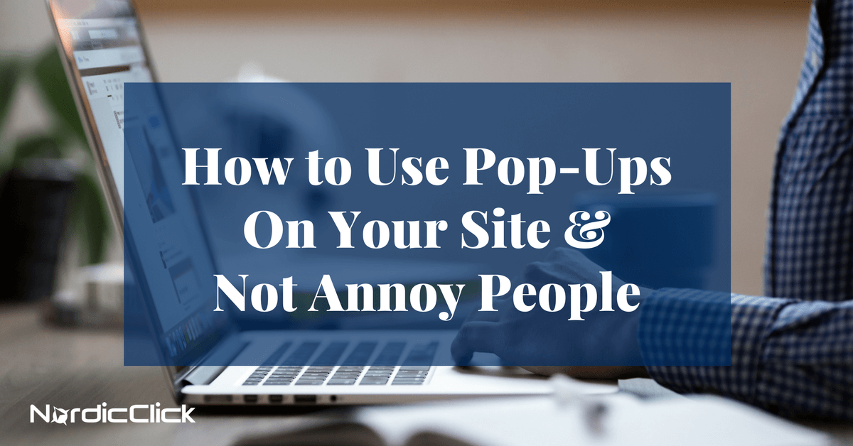 How To Use Website Pop Ups And Not Annoy People